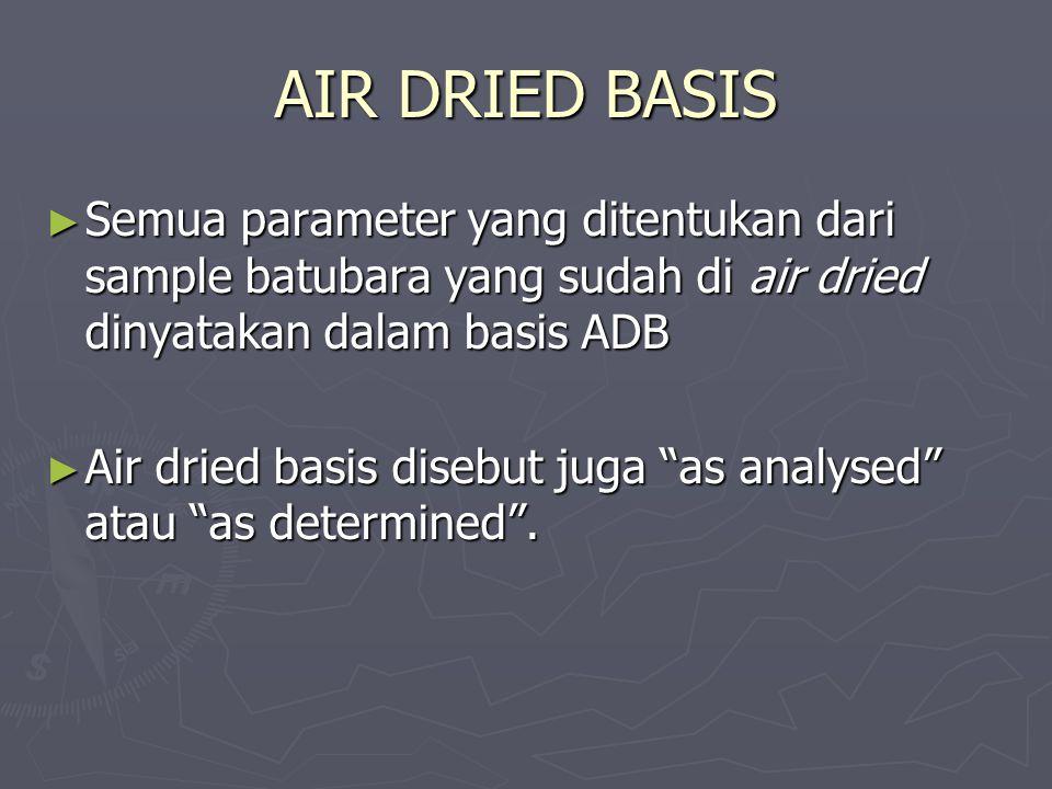 AIR DRIED BASIS Semua parameter yang ditentukan dari sample batubara yang sudah di air dried dinyatakan dalam basis ADB.
