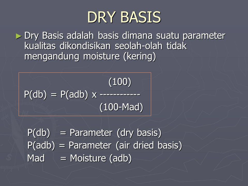 DRY BASIS Dry Basis adalah basis dimana suatu parameter kualitas dikondisikan seolah-olah tidak mengandung moisture (kering)
