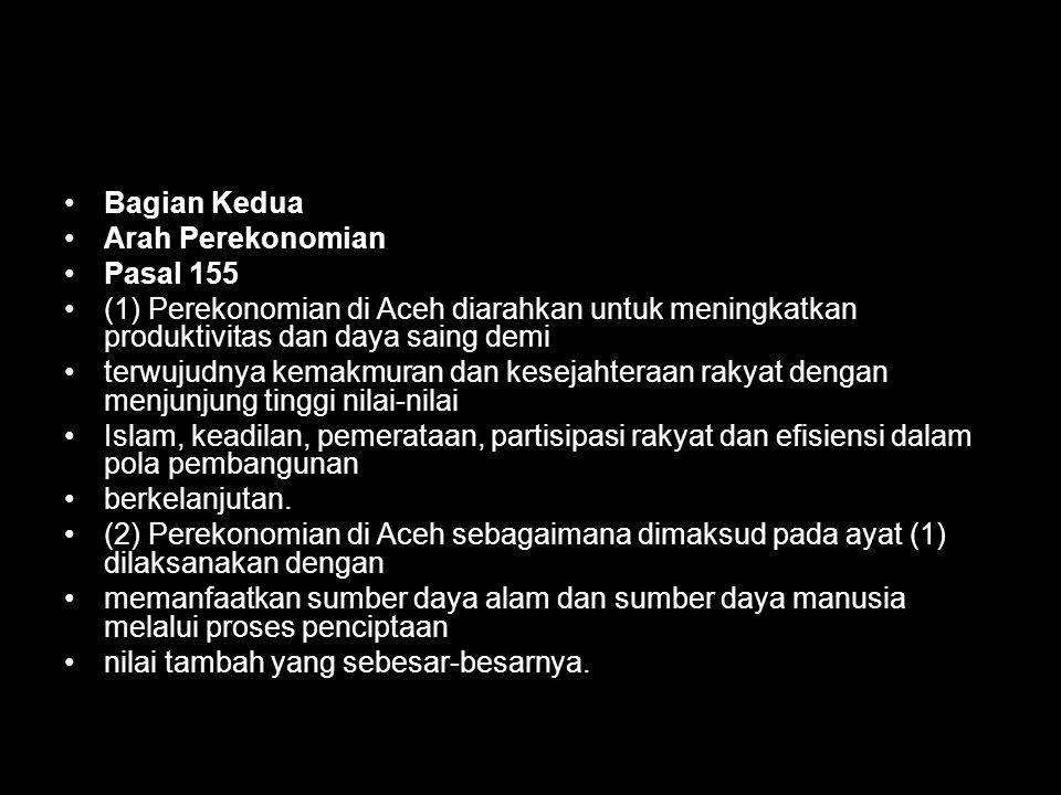 Bagian Kedua Arah Perekonomian. Pasal 155. (1) Perekonomian di Aceh diarahkan untuk meningkatkan produktivitas dan daya saing demi.