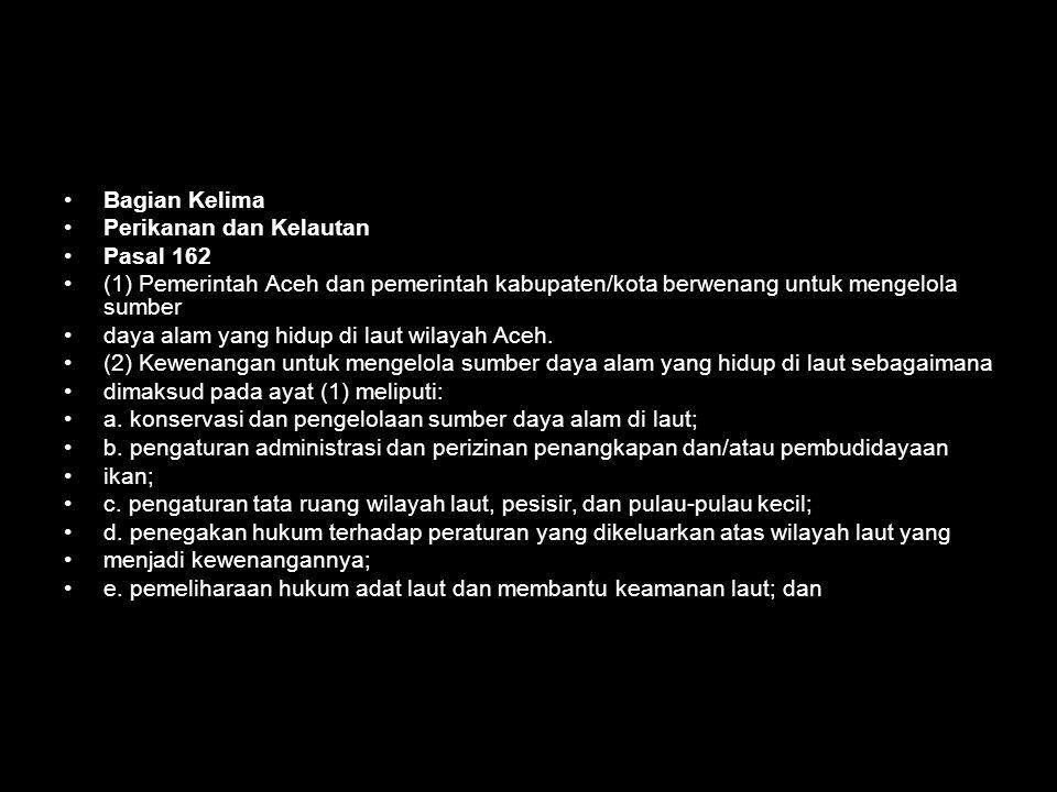 Bagian Kelima Perikanan dan Kelautan. Pasal 162. (1) Pemerintah Aceh dan pemerintah kabupaten/kota berwenang untuk mengelola sumber.