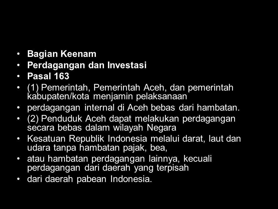 Bagian Keenam Perdagangan dan Investasi. Pasal 163. (1) Pemerintah, Pemerintah Aceh, dan pemerintah kabupaten/kota menjamin pelaksanaan.