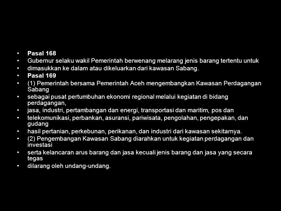 Pasal 168 Gubernur selaku wakil Pemerintah berwenang melarang jenis barang tertentu untuk. dimasukkan ke dalam atau dikeluarkan dari kawasan Sabang.
