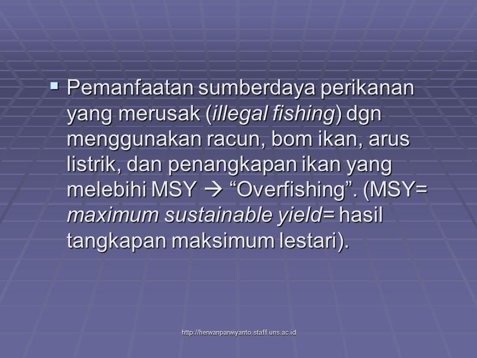 Pemanfaatan sumberdaya perikanan yang merusak (illegal fishing) dgn menggunakan racun, bom ikan, arus listrik, dan penangkapan ikan yang melebihi MSY  Overfishing . (MSY= maximum sustainable yield= hasil tangkapan maksimum lestari).