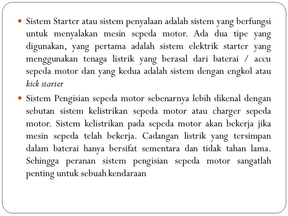 Sistem Starter atau sistem penyalaan adalah sistem yang berfungsi untuk menyalakan mesin sepeda motor. Ada dua tipe yang digunakan, yang pertama adalah sistem elektrik starter yang menggunakan tenaga listrik yang berasal dari baterai / accu sepeda motor dan yang kedua adalah sistem dengan engkol atau kick starter