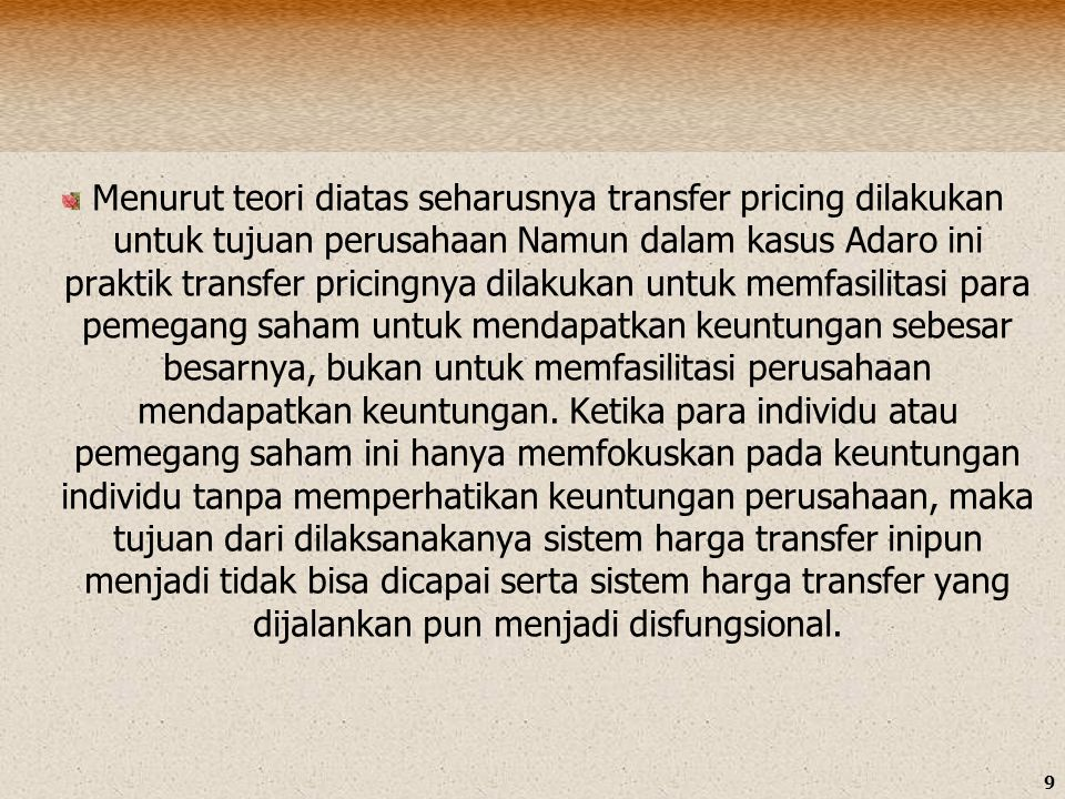 Menurut teori diatas seharusnya transfer pricing dilakukan untuk tujuan perusahaan Namun dalam kasus Adaro ini praktik transfer pricingnya dilakukan untuk memfasilitasi para pemegang saham untuk mendapatkan keuntungan sebesar besarnya, bukan untuk memfasilitasi perusahaan mendapatkan keuntungan.