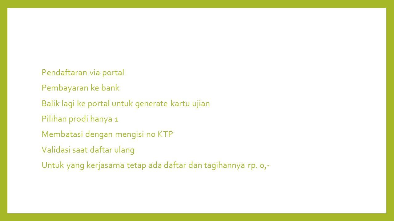Pendaftaran via portal Pembayaran ke bank Balik lagi ke portal untuk generate kartu ujian Pilihan prodi hanya 1 Membatasi dengan mengisi no KTP Validasi saat daftar ulang Untuk yang kerjasama tetap ada daftar dan tagihannya rp.