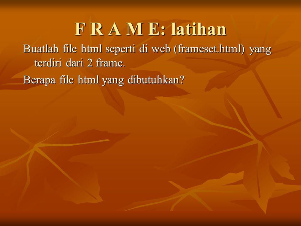 F R A M E: latihan Buatlah file html seperti di web (frameset.html) yang terdiri dari 2 frame.