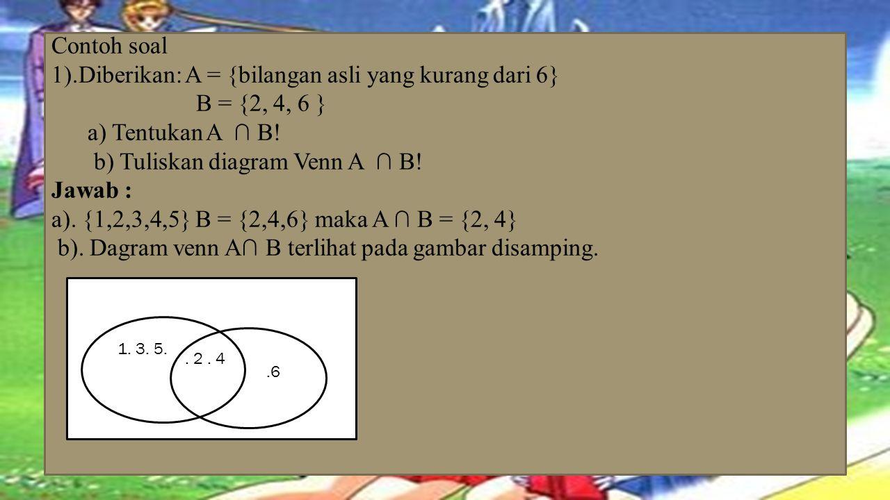 Contoh soal 1).Diberikan: A = {bilangan asli yang kurang dari 6} B = {2, 4, 6 } a) Tentukan A ∩ B! b) Tuliskan diagram Venn A ∩ B! Jawab : a). {1,2,3,4,5} B = {2,4,6} maka A ∩ B = {2, 4} b). Dagram venn A∩ B terlihat pada gambar disamping.