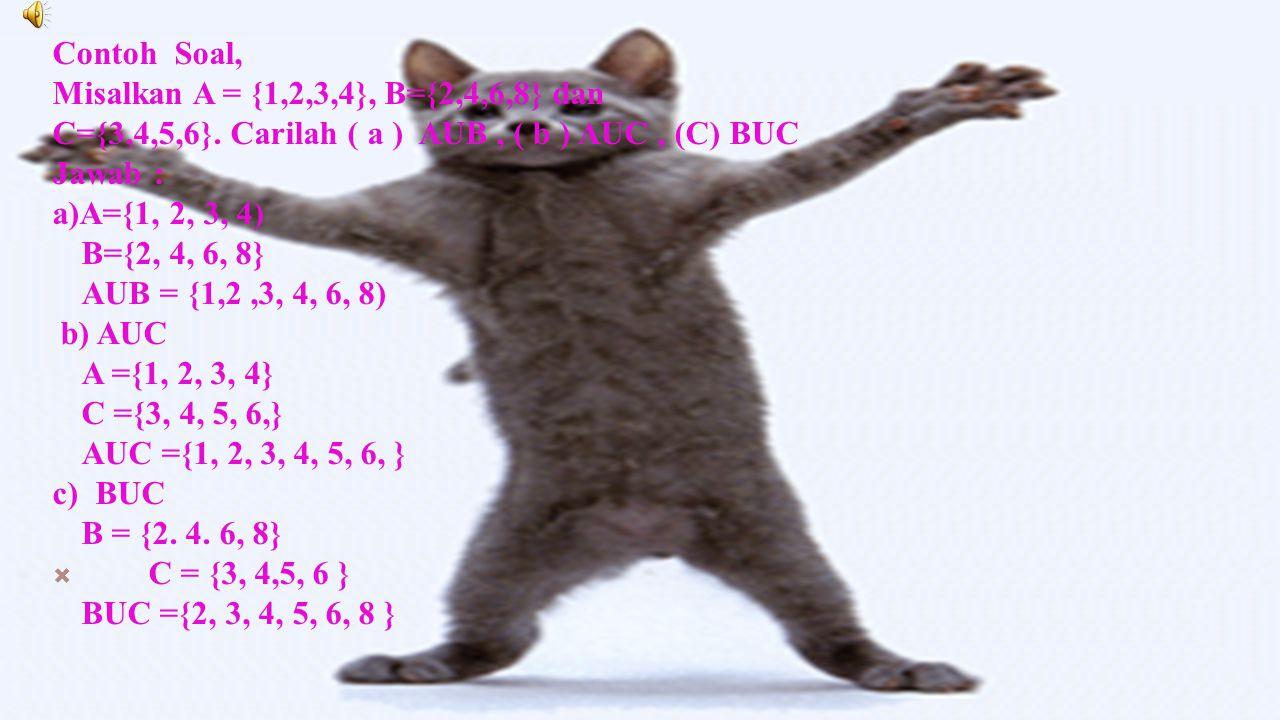 Contoh Soal, Misalkan A = {1,2,3,4}, B={2,4,6,8} dan. C={3,4,5,6}. Carilah ( a ) AUB , ( b ) AUC , (C) BUC.