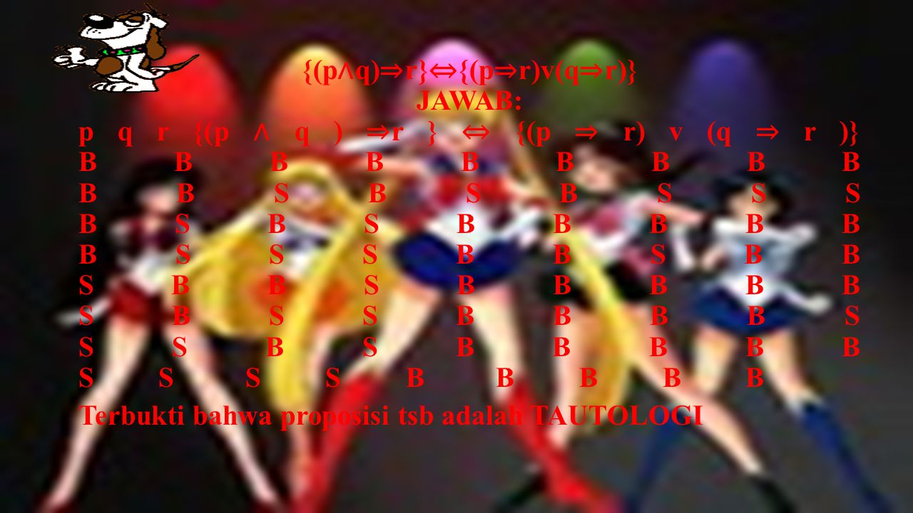 {(p∧q)⇒r}⇔{(p⇒r)v(q⇒r)} JAWAB: p q r {(p ∧ q ) ⇒r } ⇔ {(p ⇒ r) v (q ⇒ r )} B B B B B B B B B B B S B S B S S S B S B S B B B B B B S S S B B S B B S B B S B B B B B S B S S B B B B S S S B S B B B B B S S S S B B B B B
