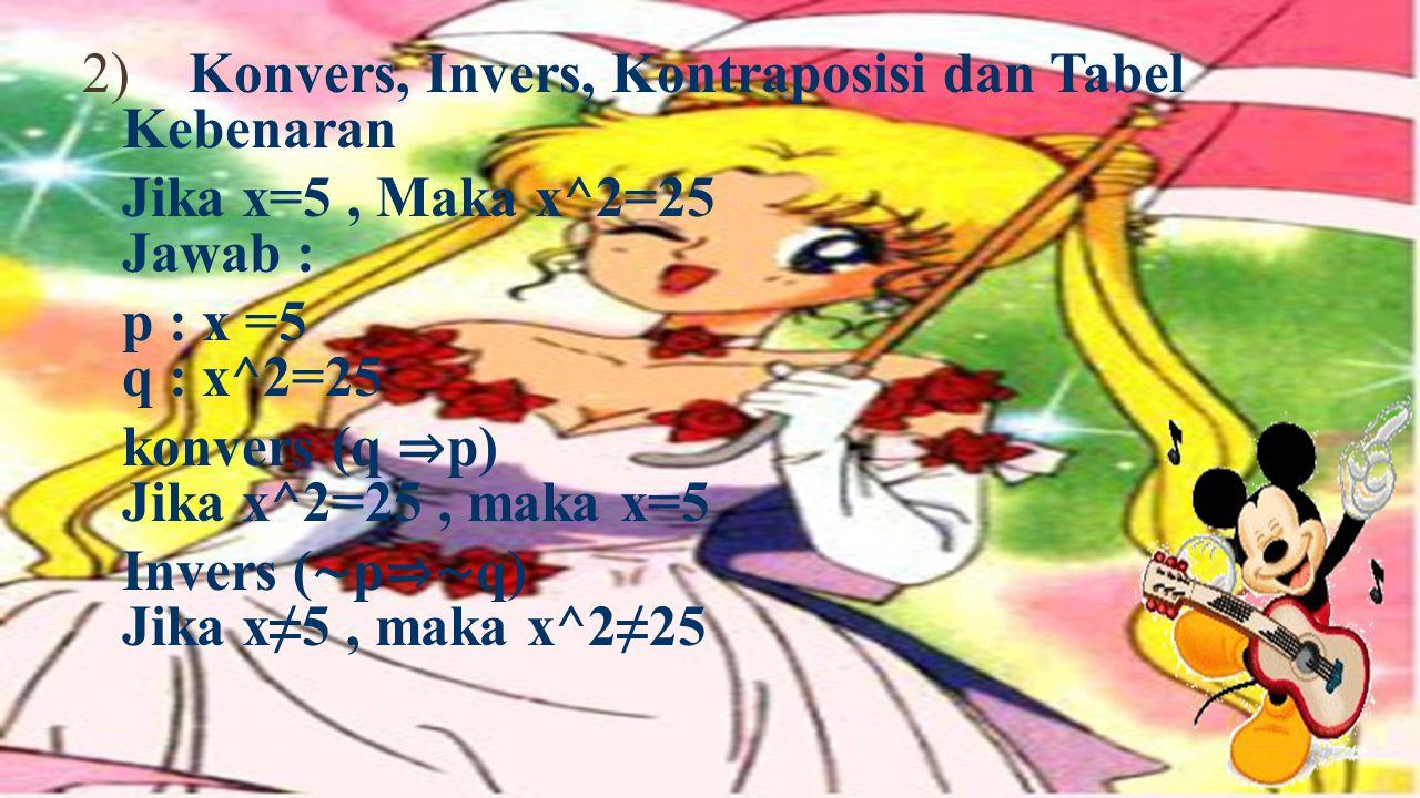 2) Konvers, Invers, Kontraposisi dan Tabel Kebenaran Jika x=5 , Maka x^2=25 Jawab : p : x =5 q : x^2=25 konvers (q ⇒p) Jika x^2=25 , maka x=5 Invers (∼p⇒∼q) Jika x≠5 , maka x^2≠25