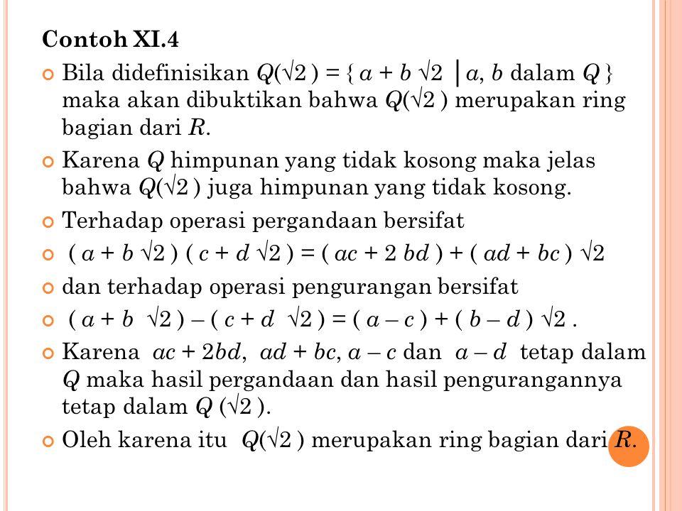 Contoh XI.4 Bila didefinisikan Q(√2 ) = { a + b √2 │a, b dalam Q } maka akan dibuktikan bahwa Q(√2 ) merupakan ring bagian dari R.
