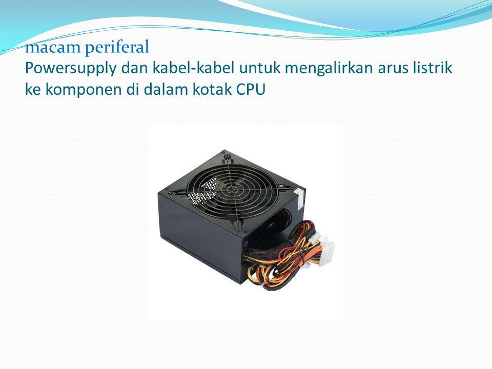 macam periferal Powersupply dan kabel-kabel untuk mengalirkan arus listrik ke komponen di dalam kotak CPU.