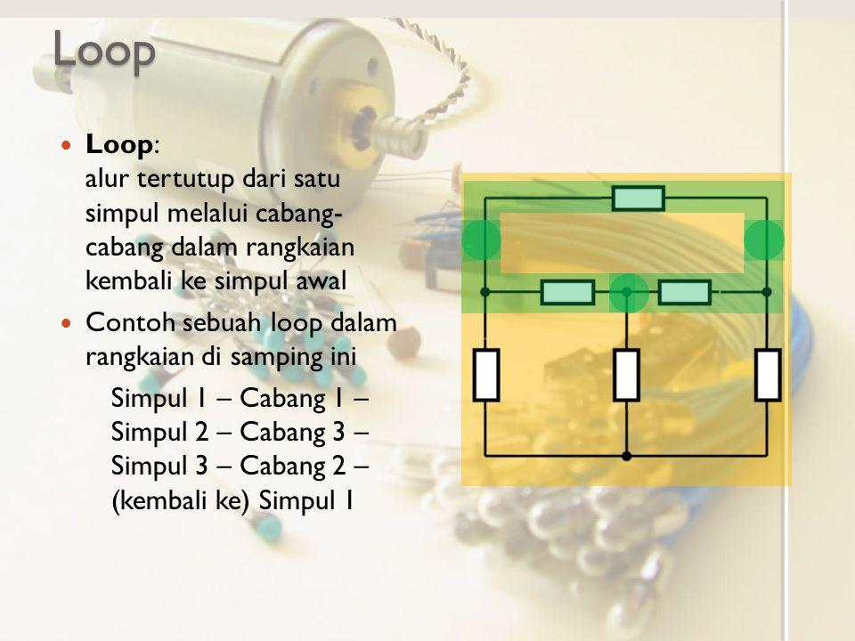Loop Loop: alur tertutup dari satu simpul melalui cabang- cabang dalam rangkaian kembali ke simpul awal.