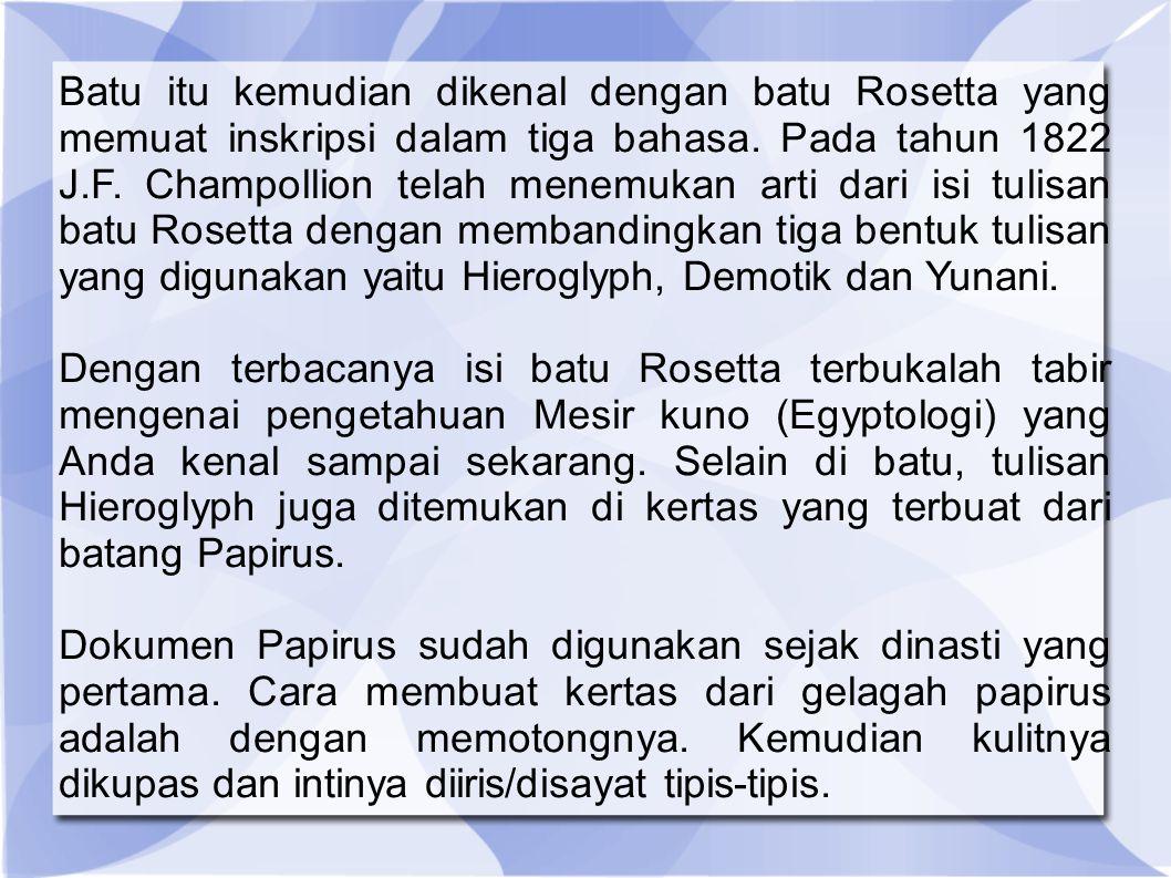 Batu itu kemudian dikenal dengan batu Rosetta yang memuat inskripsi dalam tiga bahasa. Pada tahun 1822 J.F. Champollion telah menemukan arti dari isi tulisan batu Rosetta dengan membandingkan tiga bentuk tulisan yang digunakan yaitu Hieroglyph, Demotik dan Yunani.