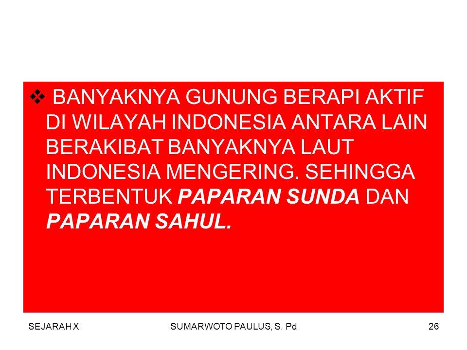 BANYAKNYA GUNUNG BERAPI AKTIF DI WILAYAH INDONESIA ANTARA LAIN BERAKIBAT BANYAKNYA LAUT INDONESIA MENGERING. SEHINGGA TERBENTUK PAPARAN SUNDA DAN PAPARAN SAHUL.