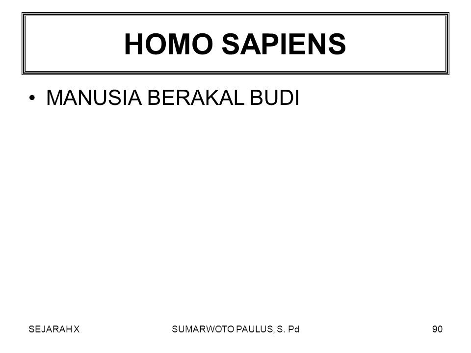 HOMO SAPIENS MANUSIA BERAKAL BUDI SEJARAH X SUMARWOTO PAULUS, S. Pd