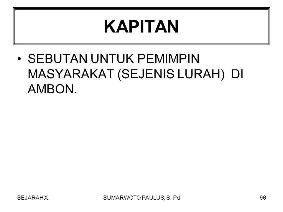 KAPITAN SEBUTAN UNTUK PEMIMPIN MASYARAKAT (SEJENIS LURAH) DI AMBON.