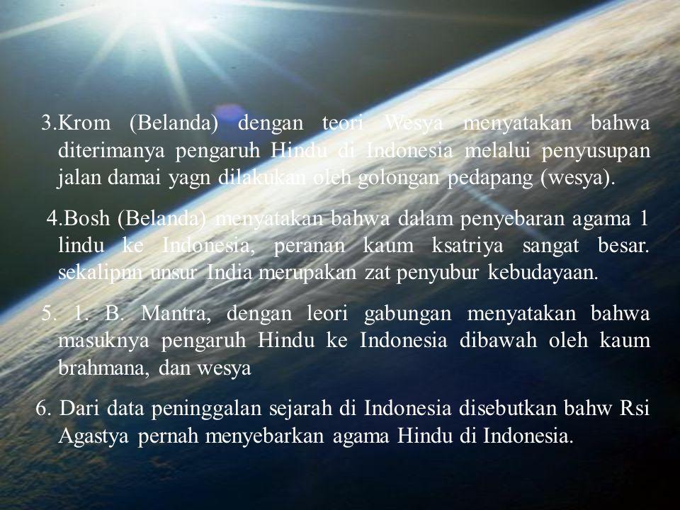 3.Krom (Belanda) dengan teori Wesya menyatakan bahwa diterimanya pengaruh Hindu di Indonesia melalui penyusupan jalan damai yagn dilakukan oleh golongan pedapang (wesya).
