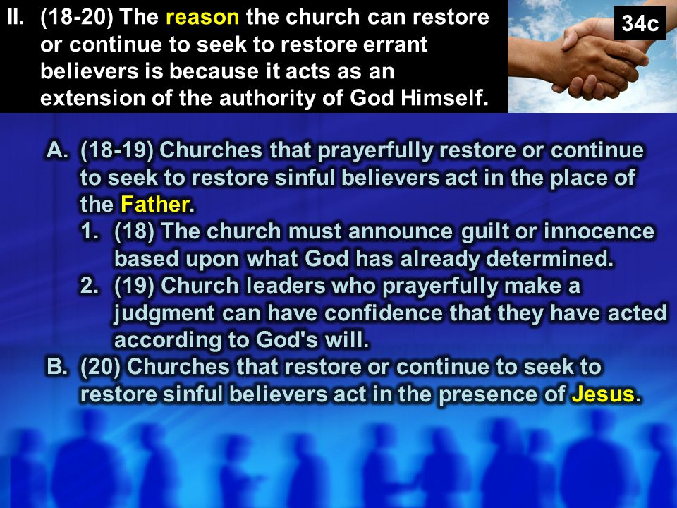 II. (18-20) The reason the church can restore or continue to seek to restore errant believers is because it acts as an extension of the authority of God Himself.