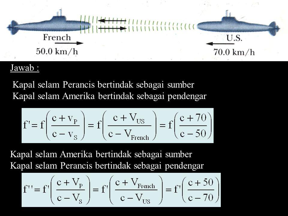 Jawab : Kapal selam Perancis bertindak sebagai sumber. Kapal selam Amerika bertindak sebagai pendengar.