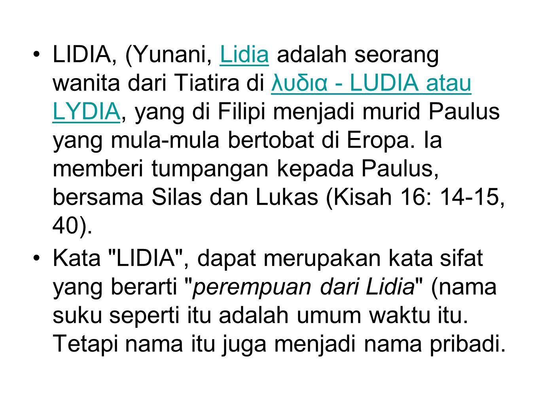 LIDIA, (Yunani, Lidia adalah seorang wanita dari Tiatira di λυδια - LUDIA atau LYDIA, yang di Filipi menjadi murid Paulus yang mula-mula bertobat di Eropa. Ia memberi tumpangan kepada Paulus, bersama Silas dan Lukas (Kisah 16: 14-15, 40).