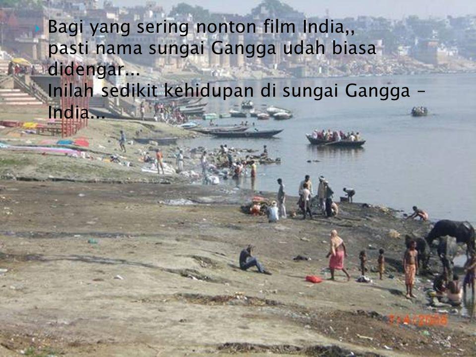 Bagi yang sering nonton film India,, pasti nama sungai Gangga udah biasa didengar...