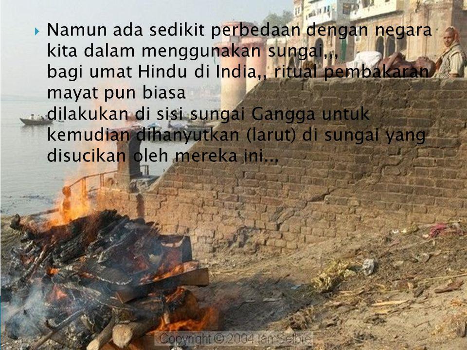 Namun ada sedikit perbedaan dengan negara kita dalam menggunakan sungai,,, bagi umat Hindu di India,, ritual pembakaran mayat pun biasa dilakukan di sisi sungai Gangga untuk kemudian dihanyutkan (larut) di sungai yang disucikan oleh mereka ini...