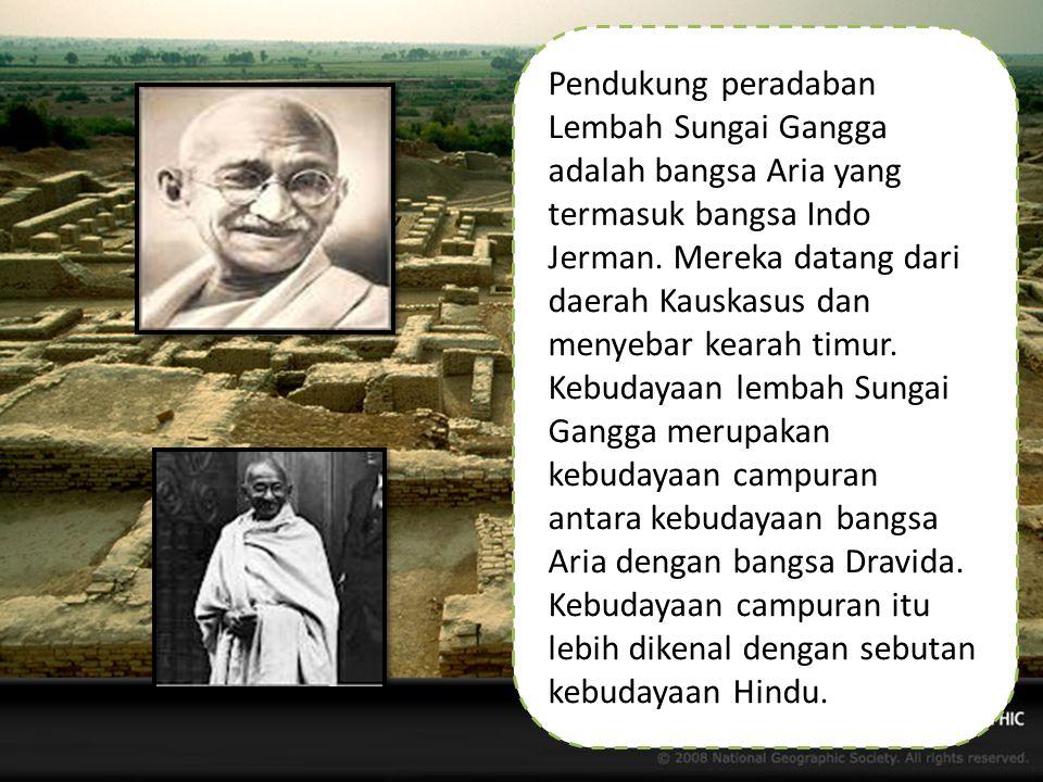 Pendukung peradaban Lembah Sungai Gangga adalah bangsa Aria yang termasuk bangsa Indo Jerman.