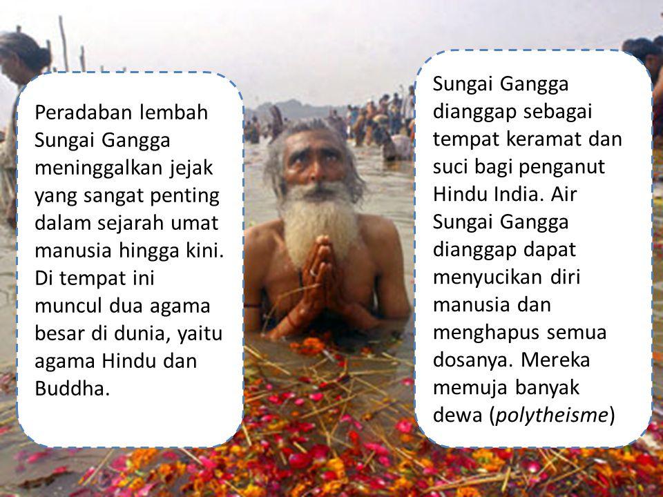 Sungai Gangga dianggap sebagai tempat keramat dan suci bagi penganut Hindu India. Air Sungai Gangga dianggap dapat menyucikan diri manusia dan menghapus semua dosanya. Mereka memuja banyak dewa (polytheisme)
