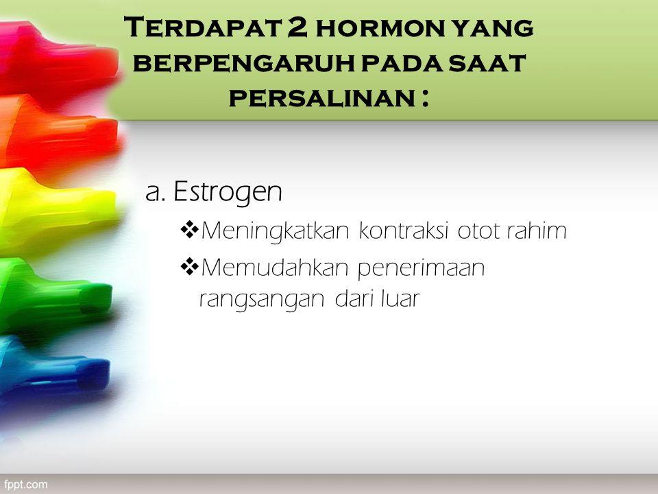 Terdapat 2 hormon yang berpengaruh pada saat persalinan :