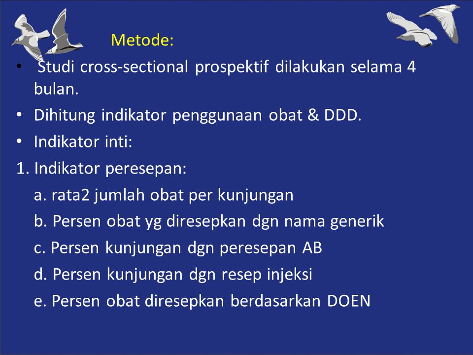 Metode: Studi cross-sectional prospektif dilakukan selama 4 bulan. Dihitung indikator penggunaan obat & DDD.