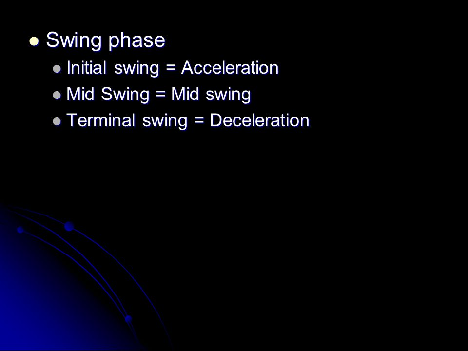 Swing phase Initial swing = Acceleration Mid Swing = Mid swing