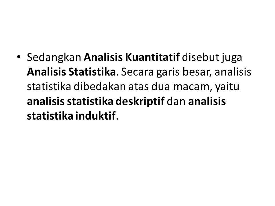 Sedangkan Analisis Kuantitatif disebut juga Analisis Statistika