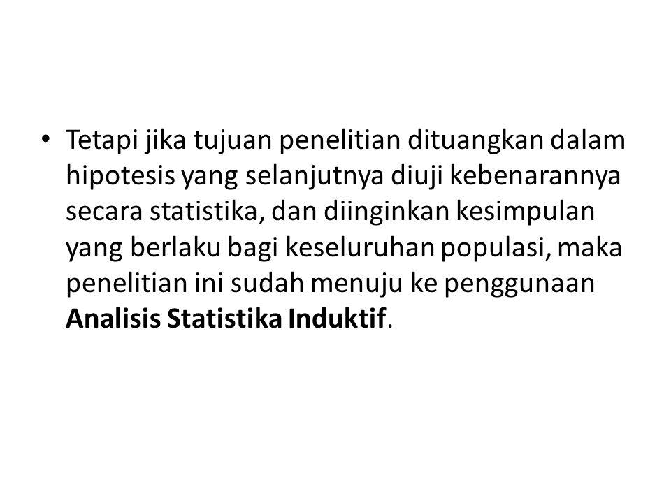 Tetapi jika tujuan penelitian dituangkan dalam hipotesis yang selanjutnya diuji kebenarannya secara statistika, dan diinginkan kesimpulan yang berlaku bagi keseluruhan populasi, maka penelitian ini sudah menuju ke penggunaan Analisis Statistika Induktif.