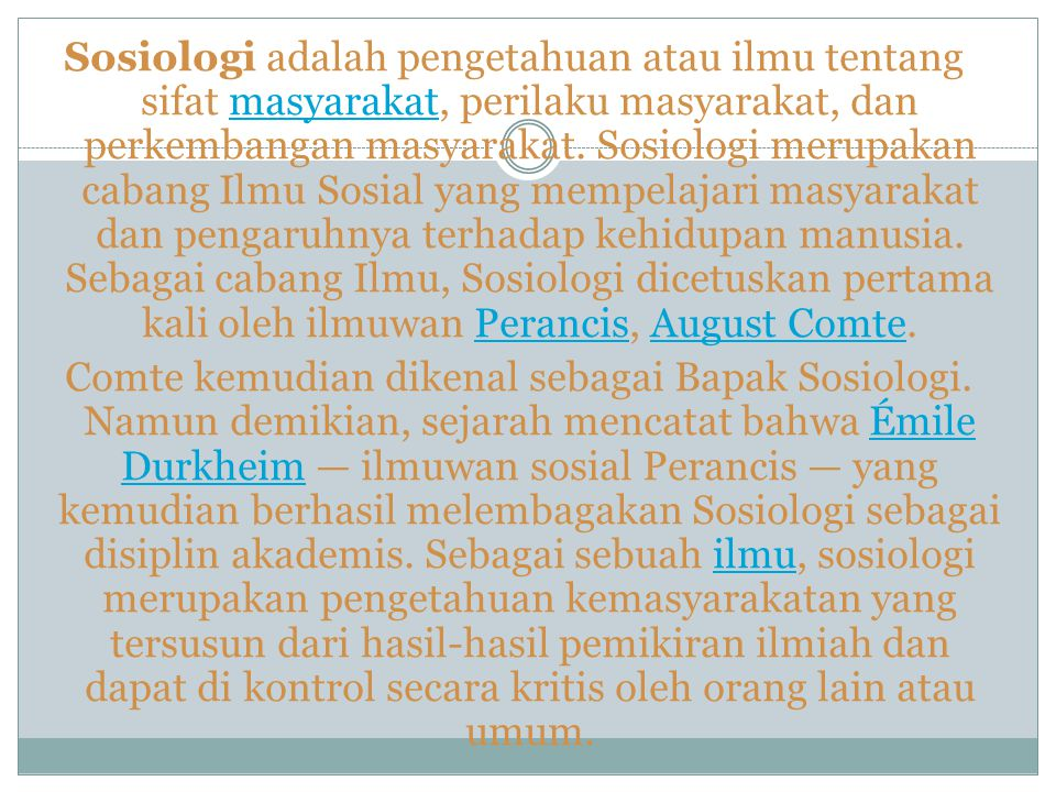 Sosiologi adalah pengetahuan atau ilmu tentang sifat masyarakat, perilaku masyarakat, dan perkembangan masyarakat.