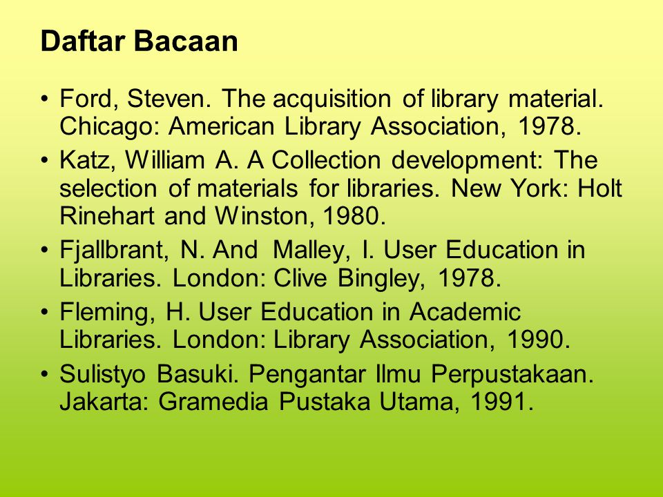 Daftar Bacaan Ford, Steven. The acquisition of library material. Chicago: American Library Association, 1978.