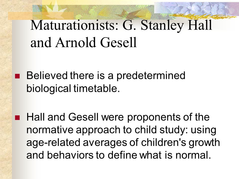 Maturationists: G. Stanley Hall and Arnold Gesell