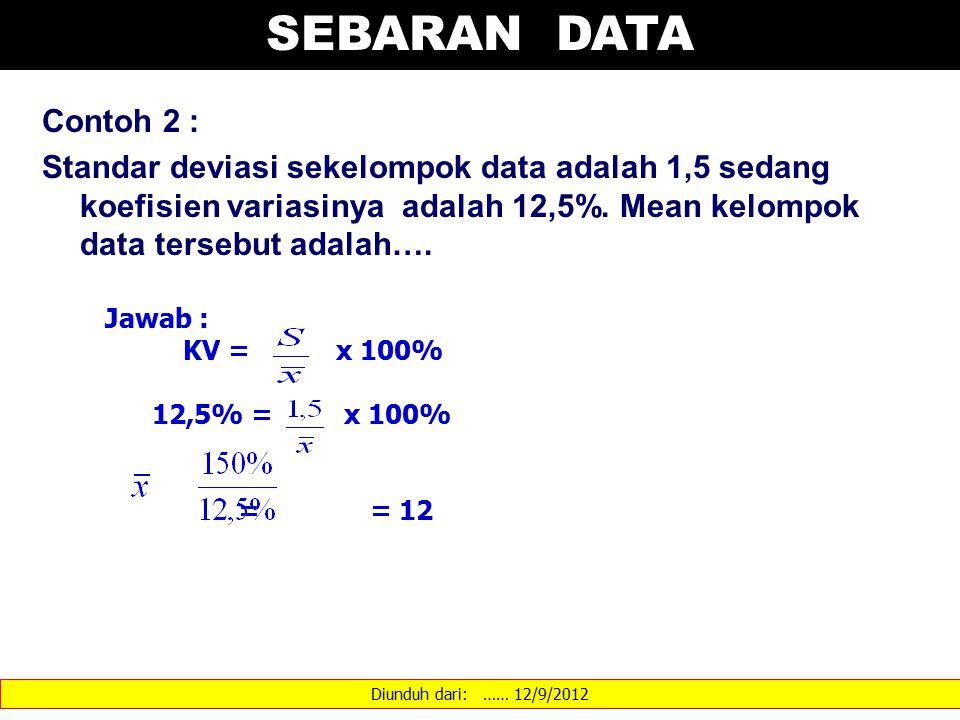 SEBARAN DATA Contoh 2 : Standar deviasi sekelompok data adalah 1,5 sedang koefisien variasinya adalah 12,5%. Mean kelompok data tersebut adalah….