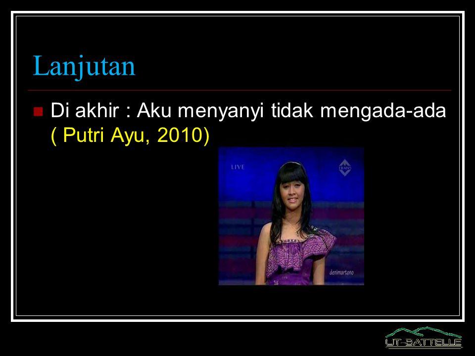 Lanjutan Di akhir : Aku menyanyi tidak mengada-ada ( Putri Ayu, 2010)