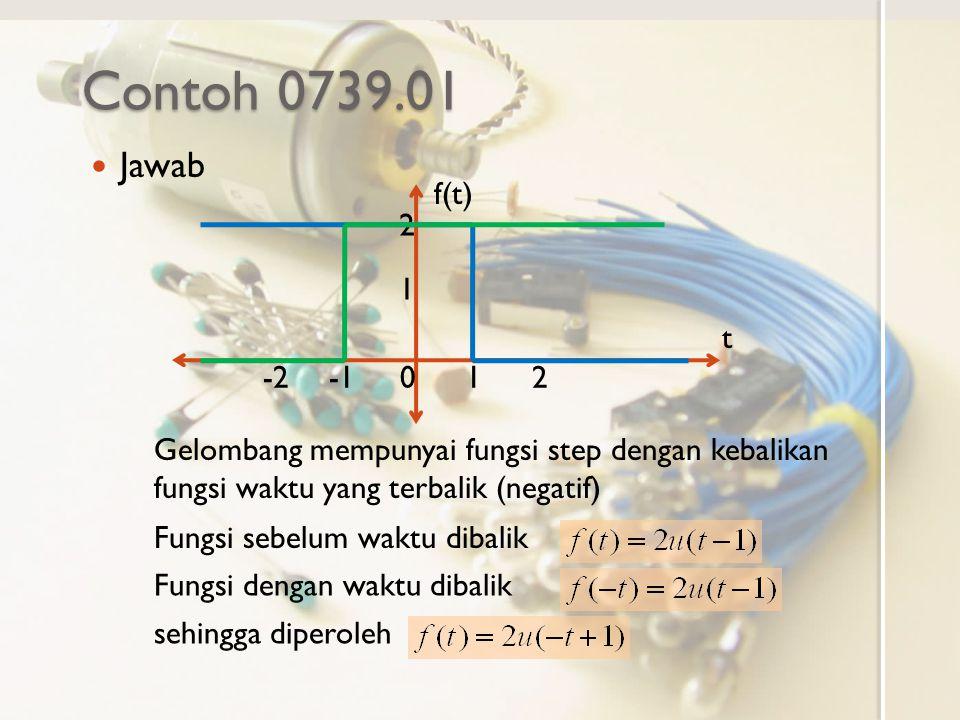 Contoh 0739.01 Jawab. f(t) t. -1. -2. 1. 2. Gelombang mempunyai fungsi step dengan kebalikan fungsi waktu yang terbalik (negatif)