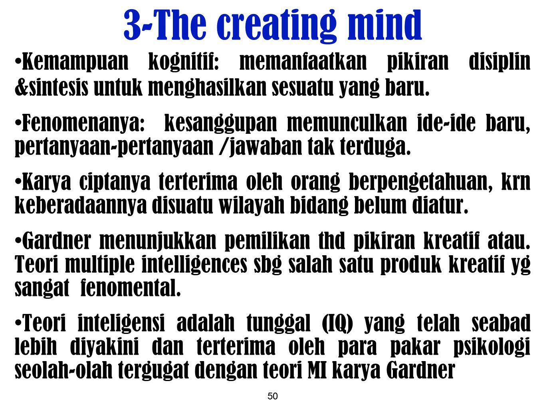 3-The creating mind Kemampuan kognitif: memanfaatkan pikiran disiplin &sintesis untuk menghasilkan sesuatu yang baru.