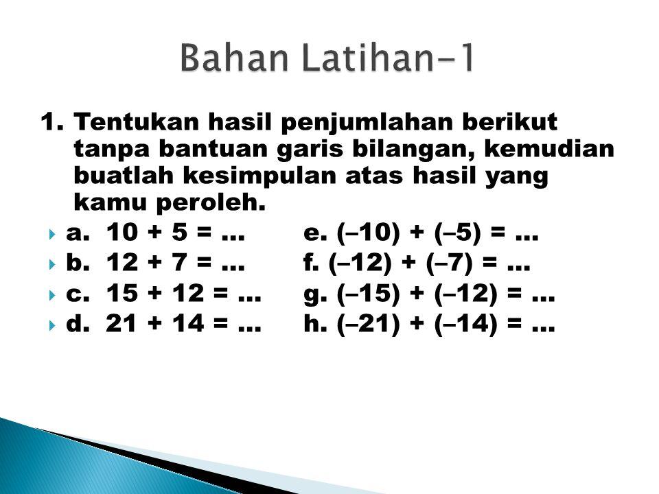 Bahan Latihan-1 1. Tentukan hasil penjumlahan berikut tanpa bantuan garis bilangan, kemudian buatlah kesimpulan atas hasil yang kamu peroleh.