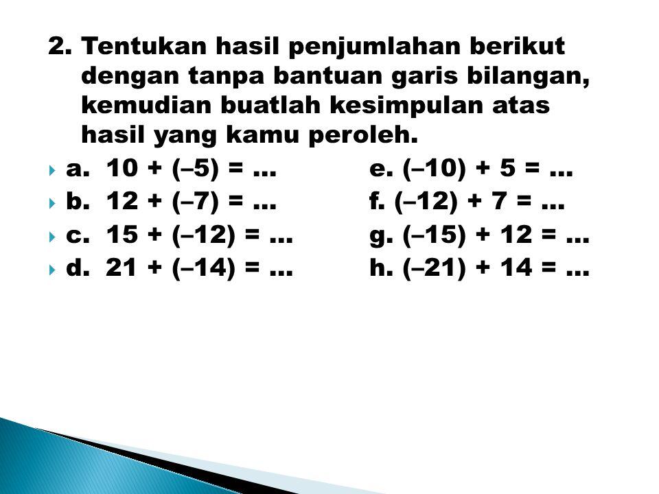 2. Tentukan hasil penjumlahan berikut dengan tanpa bantuan garis bilangan, kemudian buatlah kesimpulan atas hasil yang kamu peroleh.