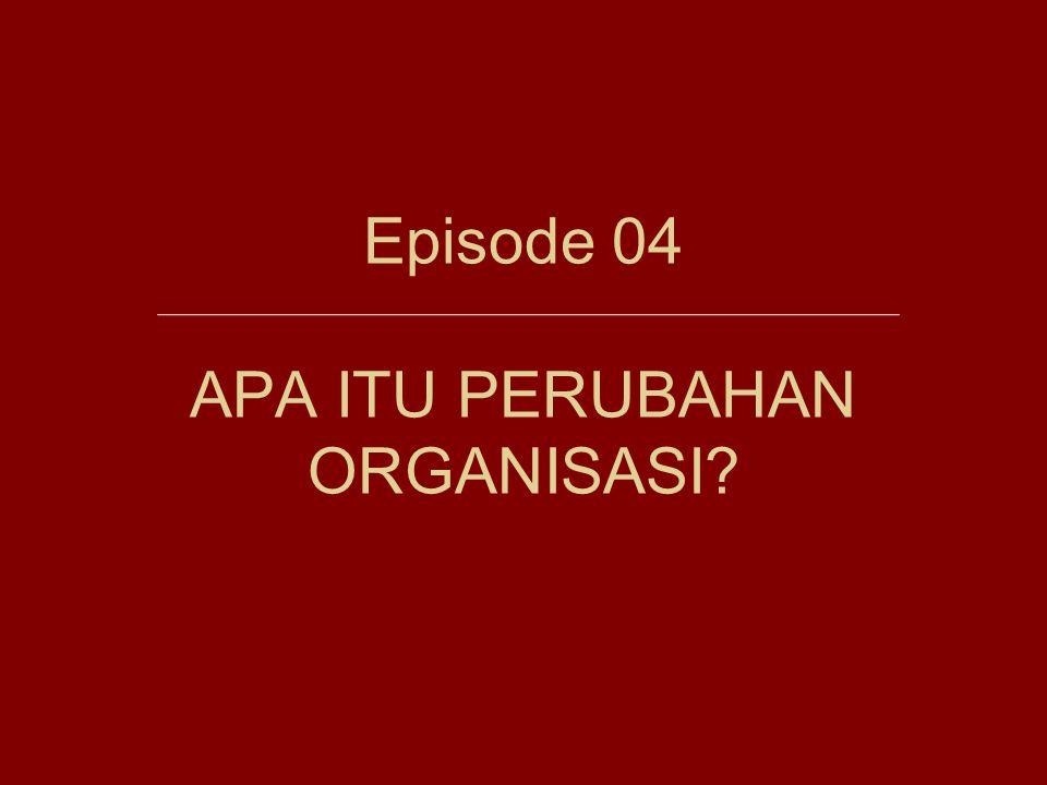 Episode 04 APA ITU PERUBAHAN ORGANISASI