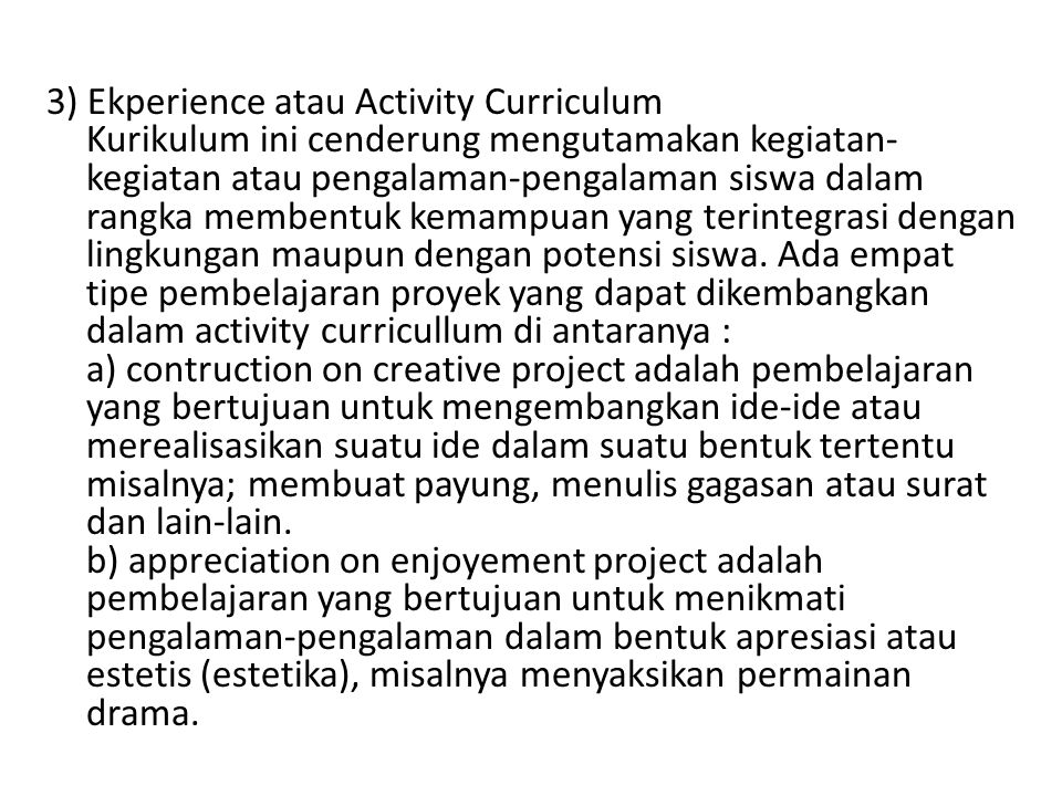 3) Ekperience atau Activity Curriculum Kurikulum ini cenderung mengutamakan kegiatan-kegiatan atau pengalaman-pengalaman siswa dalam rangka membentuk kemampuan yang terintegrasi dengan lingkungan maupun dengan potensi siswa.