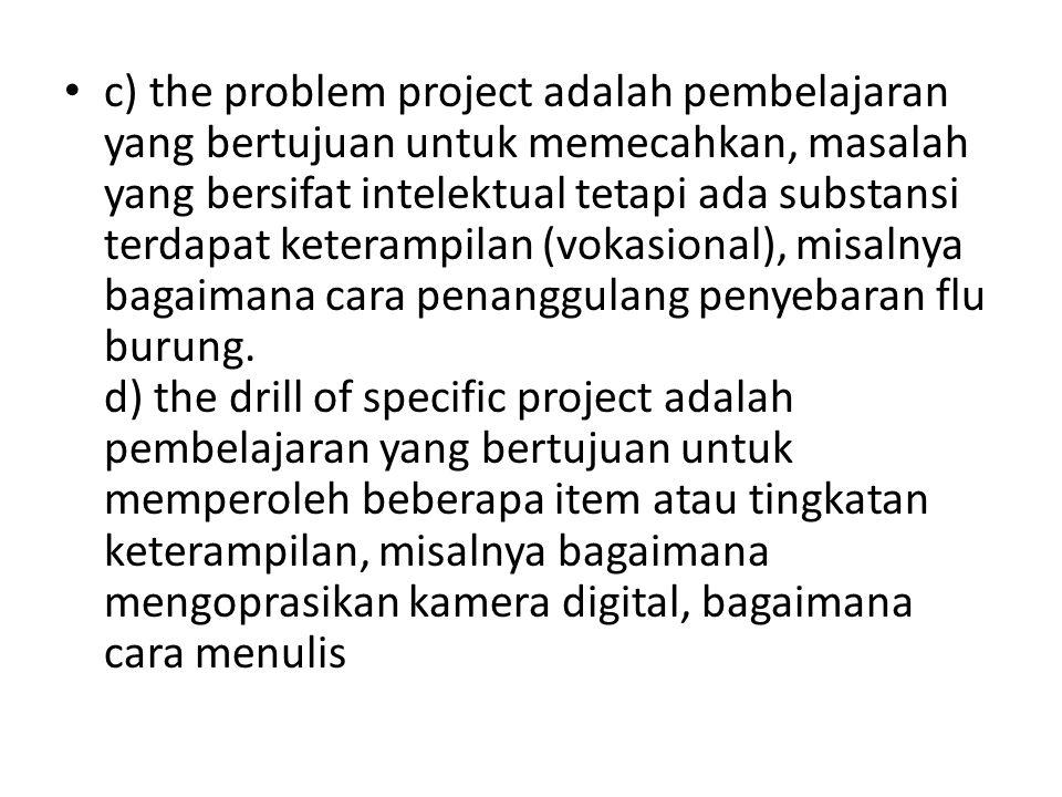 c) the problem project adalah pembelajaran yang bertujuan untuk memecahkan, masalah yang bersifat intelektual tetapi ada substansi terdapat keterampilan (vokasional), misalnya bagaimana cara penanggulang penyebaran flu burung.