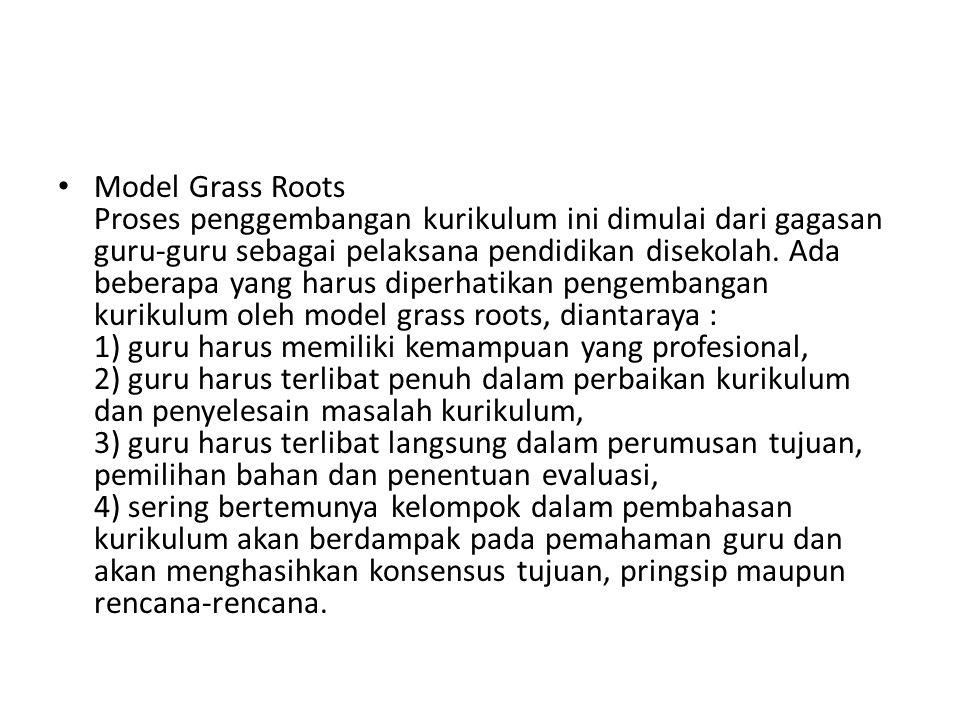 Model Grass Roots Proses penggembangan kurikulum ini dimulai dari gagasan guru-guru sebagai pelaksana pendidikan disekolah.