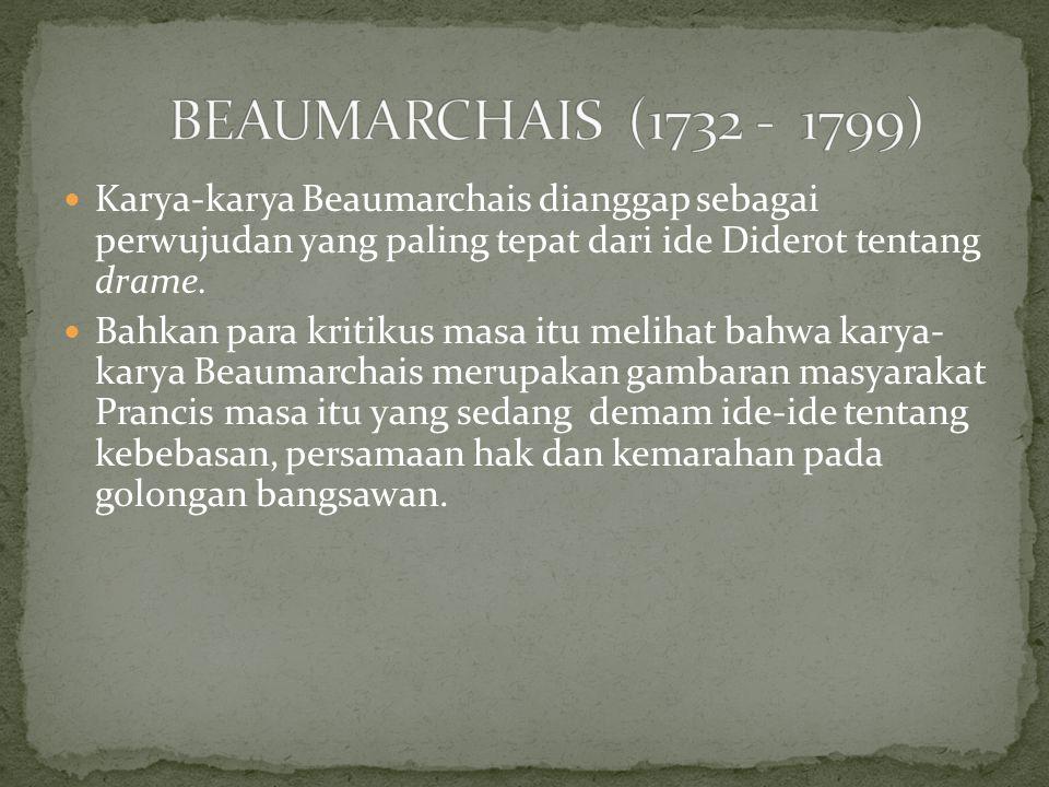 BEAUMARCHAIS (1732 - 1799) Karya-karya Beaumarchais dianggap sebagai perwujudan yang paling tepat dari ide Diderot tentang drame.
