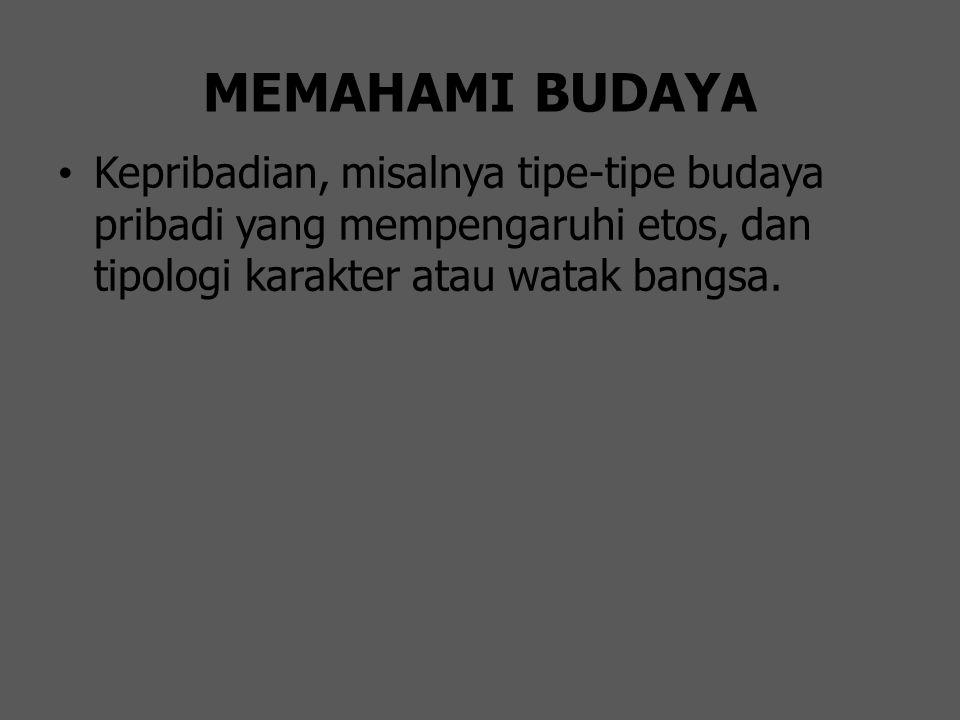 MEMAHAMI BUDAYA Kepribadian, misalnya tipe-tipe budaya pribadi yang mempengaruhi etos, dan tipologi karakter atau watak bangsa.